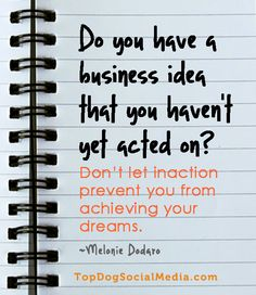 Do you have a business idea that you haven't yet acted on? Don't let inaction prevent you from achieving your dreams  -Melonie Dodaro  TopDogSocialMedia.com