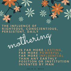 "Sister Julie B. Beck: ""The influence of righteous conscientious persistent daily mothering is far more lasting far more powerful far more influential than any earthly position or institution invented by man. Lds Quotes, Religious Quotes, Uplifting Quotes, Quotable Quotes, Great Quotes, Quotes To Live By, Inspirational Quotes, Church Quotes, Quotes About Motherhood"