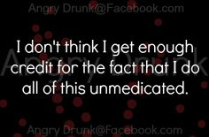 Seriously.  I'm starting to wonder if I'm the dumb one without the meds..  lol!!  Just kidding!