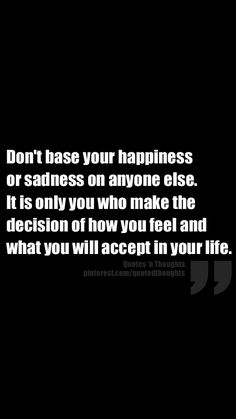 Don't base your happiness or sadness on anyone else.  It is only you who make the decision of how you feel and what you will accept in your life.