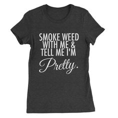 Smoke Weed With Me and Tell Me I'm Pretty Script Womens T Shirt Apparel An awesome graphic t shirt to help express yourself. Women's options fit more like a Juniors style as they taper in at the sides slightly and lay closer to the body. You may need to order 1 to 2 sizes up based on how you like your tops to drape. White - 100% Cotton Tri Blend - 50/25/25 polyester/combed ringspun cotton/rayon Ribbed crew collar Satin label