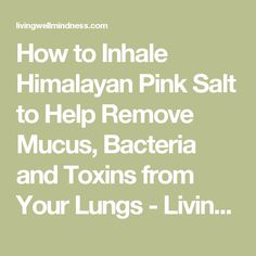 How to Inhale Himalayan Pink Salt to Help Remove Mucus, Bacteria and Toxins from Your Lungs - Living Wellmindness
