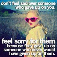You are the person that would never give up on someone - one of the things I love about you.