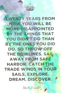 Twenty years from now you will be more disappointed by the things that you didn't do than by the ones you did do. So throw off the bowlines. Sail away from safe harbor. Catch the trade winds in your sails. Explore. Dream. Discover. -Mark Twain