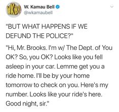 """Hi, Mr. Brooks. I'm w/ the Dept. of You OK? So, you OK? Looks like you fell asleep in your car Lemme get you a ride home. I'll be by your home tomorrow to check on you. Here's my number. Looks like your ride's here. Good night, sir."" ~ @wkamaubell Killed By Police, Riot Police, What Happens If, Shit Happens, Like You, You Got This, Criminal Justice System, Social Services, How To Fall Asleep"