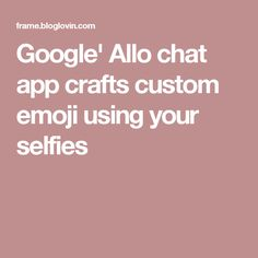Google' Allo chat app crafts custom emoji using your selfies