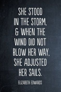 She stood in the storm and when the wind did not blow her away she adjusted her sails. ~ Elizabeth Edwards (an American attorney, a best-selling author and a health care activist).  I love this quote because that is the definition of survival in my eyes!