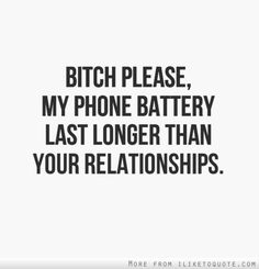 Bitch please, my phone battery last longer than your relationships.