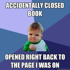 Accidently closed book... Opened right back to the page I was on-- Feeling of relief washes over me!