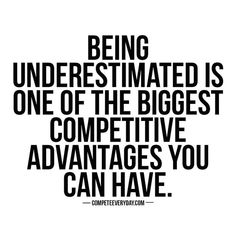 People underestimate me all of the time...and I let them.  #Nothingtoprove #hugeadvantage