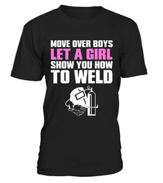 """# 1. Move Over Boys Let a Girl Show You How to Weld T-Shirt .  Special Offer, not available in shops      Comes in a variety of styles and colours      Buy yours now before it is too late!      Secured payment via Visa / Mastercard / Amex / PayPal      How to place an order            Choose the model from the drop-down menu      Click on """"Buy it now""""      Choose the size and the quantity      Add your delivery address and bank details      And that's it!      Tags: If a boy really wants to…"""