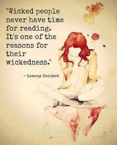 """Wicked people never have time for reading. It's one of the reasons for their wickedness."" Lemony Snicket"