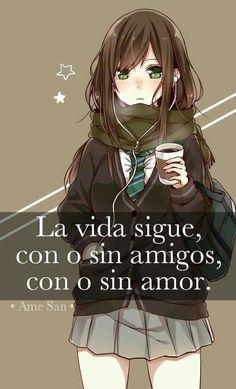 La vida sigue,con o sin amigos, con o sin amor.