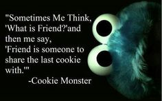 """Sometimes Me think. ' What is Friend?' And then me say, ' Friend is someone to share the last cookie with."" - Cookie Monster"