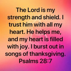 Psalms The LORD is my strength and shield. I trust him with all my heart. He helps me, and my heart is filled with joy. I burst out in songs of thanksgiving. Prayer Quotes, Faith Quotes, Uplifting Quotes, Inspirational Quotes, Bubble Quotes, Bible Love, Jesus Calling, Bible Knowledge, Scripture Study