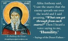"""Abba Anthony said, """"I saw the snares that the enemy spreads out over the world and I said groaning, """"What can get through from such snares?"""" Then I heard a voice saying to me, 'Humility.' – St Anthony The Great, Sayings of the Desert Fathers Church Quotes, Catholic Quotes, Wise Quotes, Great Quotes, Wise Sayings, Desert Quote, Anthony The Great, Early Church Fathers, Pray Always"""