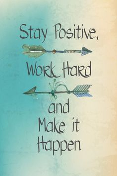 Stay positive, work hard, and make it happen.