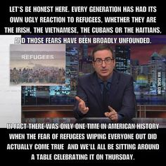 Current generations don't have a problem with refugees, just the circumstances that create them. It's still the older generations having problems with the new refugees they've created. Also the reference to the genocide that created America. Thanks For Nothing, John Oliver, Syrian Refugees, Lol, John Green, Social Issues, Social Justice, Thought Provoking, Being Ugly