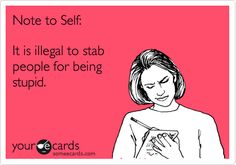 Funny Confession Ecard: Note to Self: It is illegal to stab people for being stupid.