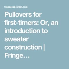 Pullovers for first-timers: Or, an introduction to sweater construction   Fringe…