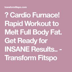 Cardio Furnace! Rapid Workout to Melt Full Body Fat. Get Ready for INSANE Results.. - Transform Fitspo