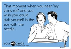 """That moment when you hear """"my veins roll"""" and you wish you could stab yourself in the eye with the needle. 