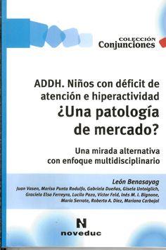 ADDH. Niños con déficit de atención e hiperactividad : ¿una patología de mercado? : una mirada alternativa con enfoque multidisciplinario / Léon Benasayag ; Juan Vasen... [et al.] http://absysnetweb.bbtk.ull.es/cgi-bin/abnetopac01?TITN=522703