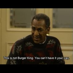 """I love this line!   """"This is not Burger King. You can't have it your way!"""""""