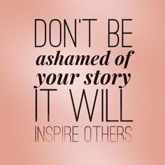 You should never be ashamed to share your story with the world. It may be difficult at times because for us our story was hard and we were ashamed of how much we gained or when we hit rock bottom.... Well if you share your story and how you made the changes and where it lead you, did you know that you could help motivate someone to make the changes neccessary to improve their situation...  You never know who is listening to your story and who can relate. You too can help someone who is ...