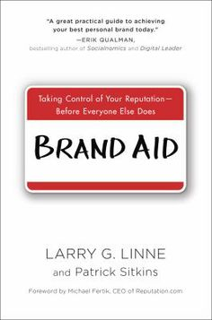 Brand Aid; Taking Control of Your Reputation-Before Everyone Else Does by Larry G. Linne and Patrick Sitkins