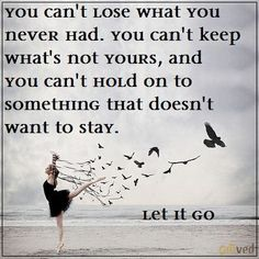 You can't lose what you never had, you can't keep whats not yours and you can't hold on to something that does not want to stay. - Unknown#quoteLet it go!