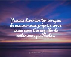 Pessoas deveriam ter coragem de assumir seus próprios erros assim como têm orgulho de exibir suas qualidades.