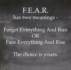 F-E-A-R has two meanings: 'Forget Everything And Run' or 'Face Everything And Rise.' The choice is yours.