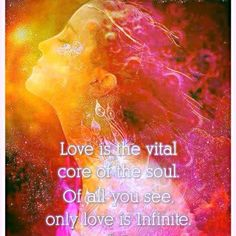 Love is the vital core of the soul. Out of all you see only love in infinite. .