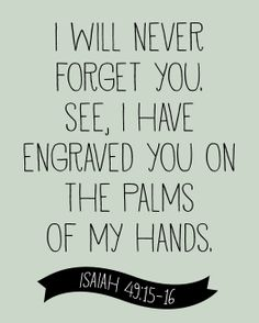 isaiah 49:15-16-- little did we know in Isaiah that he really would engrave us on his palms buy the nails of the cross. Amazing prophesy!!!