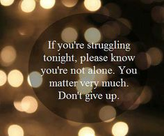 If You're Struggling Tonight, know you are not alone. DON'T give up! You matter VERY much.