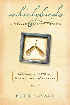 Absolutely LOVE this book. // Whirlybirds and Ordinary Times: Reflections on Faith and the Changing of Seasons by Katie Savage