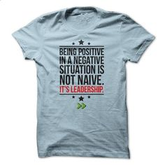 Being positive in a negative situation is not naive. It - #long hoodie #cute sweater. BUY NOW => https://www.sunfrog.com/LifeStyle/Being-positive-in-a-negative-situation-is-not-naive-Its-leadership-63400385-Guys.html?68278