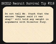 S.H.I.E.L.D. Recruit Survival Tip #518: Do not tell Mr. Stark that the excuse 'Pepper said it was okay!' will hold any weight in arguments with Director Fury.  [Submitted by Liz]