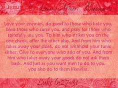 "Luke 6:27-38 Love Your Enemies  ""But I say to you who hear: Love your enemies, do good to those who hate you, bless those who curse you, and..."