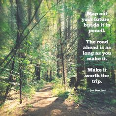 Map out your future - but do it in pencil. The road ahead is as long as you make it. Make it worth the trip. - Jon Bon Jovi