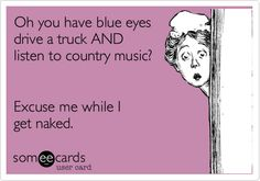 Oh you have blue eyes drive a truck AND listen to country music? Excuse me while I get naked.