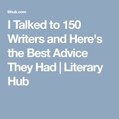 I Talked to 150 Writers and Here's the Best Advice They Had | Literary  Hub