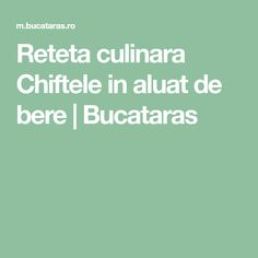 Reteta culinara Chiftele in aluat de bere   Bucataras