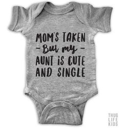 Mom's taken but my Aunt is cute and single!   White Onesies are 100% cotton. Heather Grey Onesies are 90% cotton, 10% polyester.  All shirts are printed in the