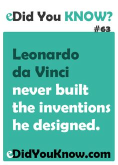 Leonardo da Vinci never built the inventions he designed. http://edidyouknow.com/did-you-know-63/