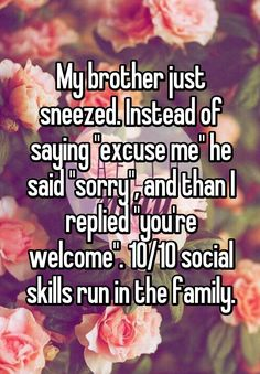 "My brother just sneezed. Instead of saying ""excuse me"" he said ""sorry"", and than I replied ""you're welcome"". 10/10 social skills run in the family. >>>>> okay we know what the post says, you don't have to repeat it lmao"