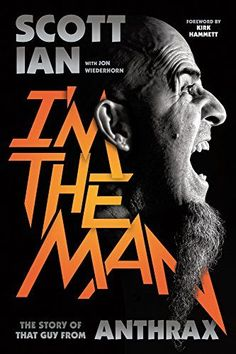 I'm the Man: The Story of That Guy from Anthrax by Scott Ian