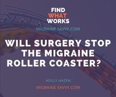 Will nerve decompression surgery get you off the Migraine roller coaster? Click here for the procedures, possible outcomes and complications of this migraine surgery. Don't wait, it might be your cure.