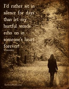 I'd rather sit in silence than let my hurtful words echo  on in someone's heart forever. Unknown